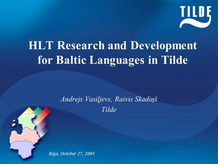 HLT Research and Development for Baltic Languages in Tilde Andrejs Vasiļjevs, Raivis Skadiņš Tilde Riga, October 27, 2004.