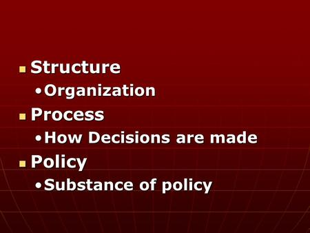 Structure Structure OrganizationOrganization Process Process How Decisions are madeHow Decisions are made Policy Policy Substance of policySubstance of.