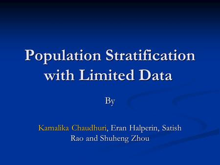 Population Stratification with Limited Data By Kamalika Chaudhuri, Eran Halperin, Satish Rao and Shuheng Zhou.