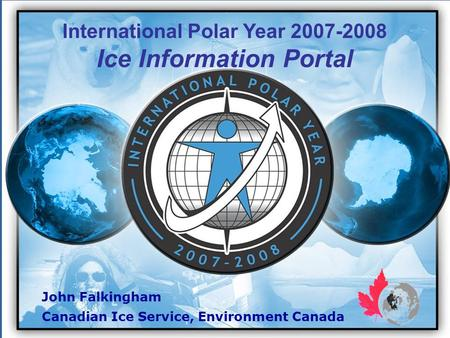 John Falkingham Canadian Ice Service, Environment Canada International Polar Year 2007-2008 Ice Information Portal.