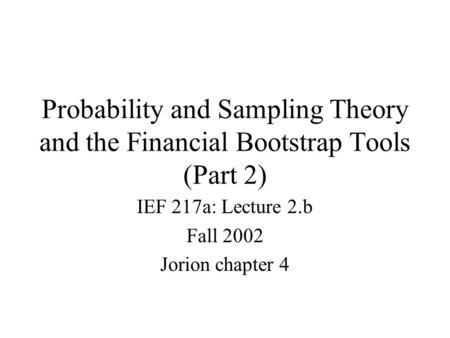Probability and Sampling Theory and the Financial Bootstrap Tools (Part 2) IEF 217a: Lecture 2.b Fall 2002 Jorion chapter 4.