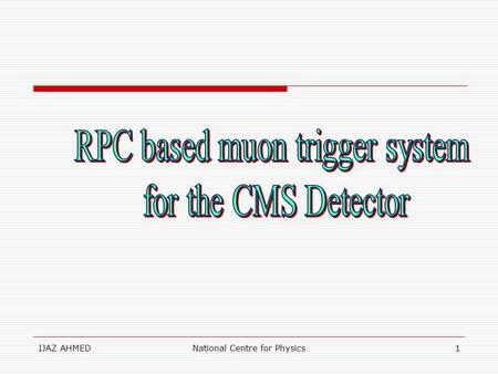 IJAZ AHMEDNational Centre for Physics1. IJAZ AHMEDNational Centre for Physics2 OUTLINES oLHC parametres oRPCs oOverview of muon trigger system oIdea of.