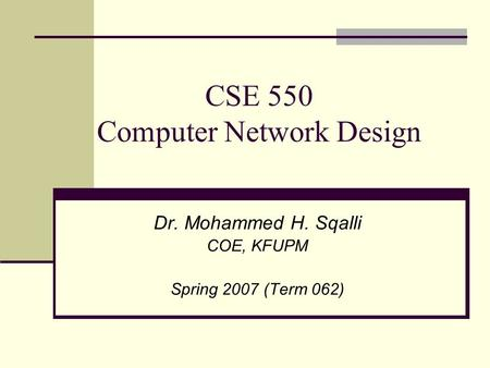 CSE 550 Computer Network Design Dr. Mohammed H. Sqalli COE, KFUPM Spring 2007 (Term 062)