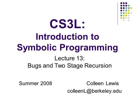 CS3L: Introduction to Symbolic Programming Summer 2008Colleen Lewis Lecture 13: Bugs and Two Stage Recursion.