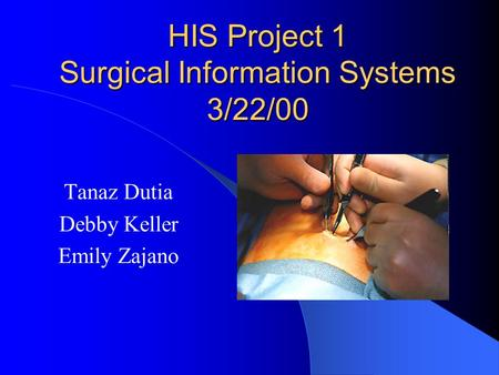 HIS Project 1 Surgical Information Systems 3/22/00 Tanaz Dutia Debby Keller Emily Zajano.