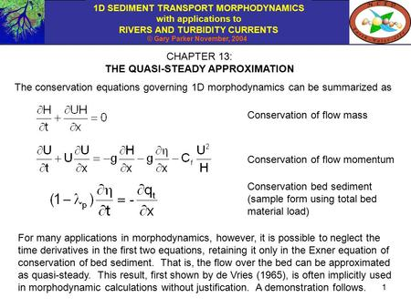 1D SEDIMENT TRANSPORT MORPHODYNAMICS with applications to RIVERS AND TURBIDITY CURRENTS © Gary Parker November, 2004 1 CHAPTER 13: THE QUASI-STEADY APPROXIMATION.
