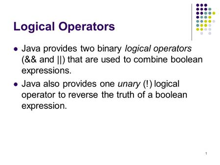 Logical Operators Java provides two binary logical operators (&& and ||) that are used to combine boolean expressions. Java also provides one unary (!)