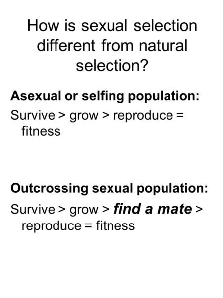 How is sexual selection different from natural selection? Asexual or selfing population: Survive > grow > reproduce = fitness Outcrossing sexual population:
