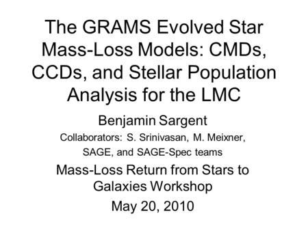 The GRAMS Evolved Star Mass-Loss Models: CMDs, CCDs, and Stellar Population Analysis for the LMC Benjamin Sargent Collaborators: S. Srinivasan, M. Meixner,