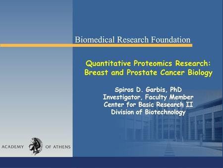 Quantitative Proteomics Research: Breast and Prostate Cancer Biology Spiros D. Garbis, PhD Investigator, Faculty Member Center for Basic Research II Division.
