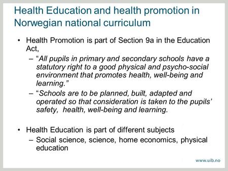 "Health Education and health promotion in Norwegian national curriculum Health Promotion is part of Section 9a in the Education Act, –""All pupils in primary."