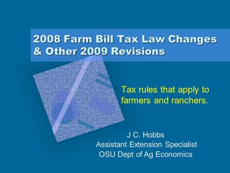 2008 Farm Bill Tax Law Changes & Other 2009 Revisions Tax rules that apply to farmers and ranchers. J C. Hobbs Assistant Extension Specialist OSU Dept.