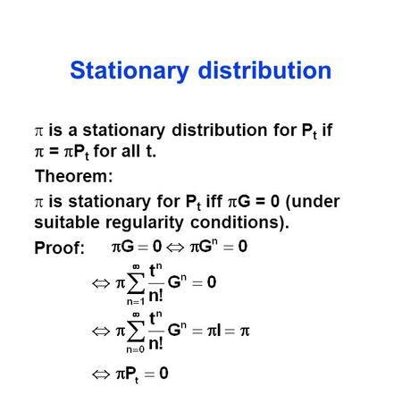 Stationary distribution  is a stationary distribution for P t if  =  P t for all t. Theorem:  is stationary for P t iff  G = 0 (under suitable regularity.