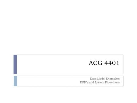 ACG 4401 Data Model Examples: DFD's and System Flowcharts.