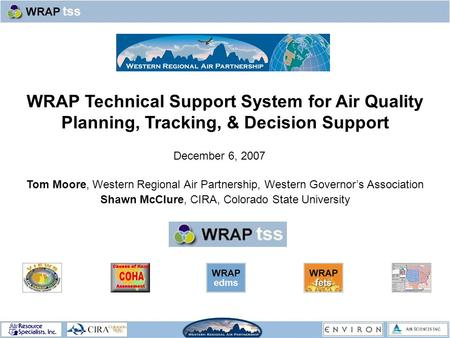 WRAP Technical Support System for Air Quality Planning, Tracking, & Decision Support Tom Moore, Western Regional Air Partnership, Western Governor's Association.