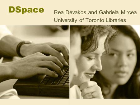 DSpace Rea Devakos and Gabriela Mircea University of Toronto Libraries.