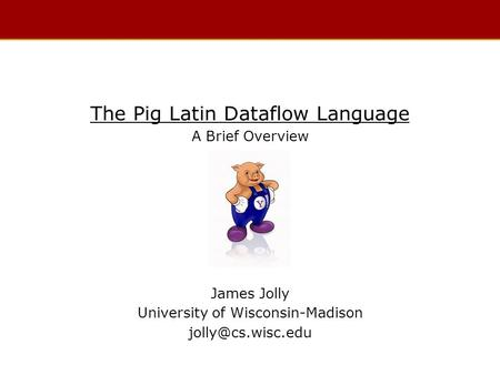The Pig Latin Dataflow Language A Brief Overview James Jolly University of Wisconsin-Madison