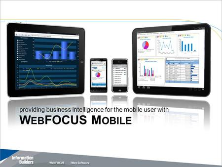 W EB FOCUS M OBILE Copyright 2011, Information Builders. Slide 1 providing business intelligence for the mobile user with.