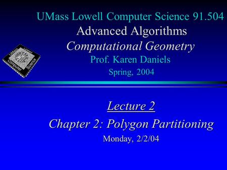 UMass Lowell Computer Science 91.504 Advanced Algorithms Computational Geometry Prof. Karen Daniels Spring, 2004 Lecture 2 Chapter 2: Polygon Partitioning.