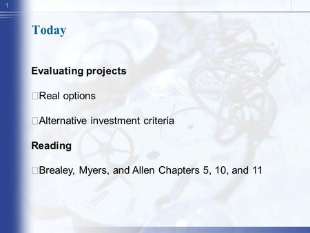 1 Today Evaluating projects ‧ Real options ‧ Alternative investment criteria Reading ‧ Brealey, Myers, and Allen Chapters 5, 10, and 11.