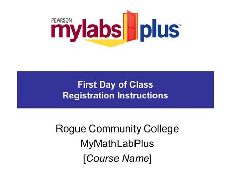 First Day of Class Registration Instructions Rogue Community College MyMathLabPlus [Course Name]