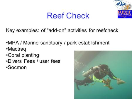 "Reef Check Key examples: of ""add-on"" activities for reefcheck MPA / Marine sanctuary / park establishment Mactraq Coral planting Divers Fees / user fees."