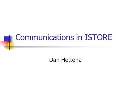 Communications in ISTORE Dan Hettena. Communication Goals Goals: Fault tolerance through redundancy Tolerate any single hardware failure High bandwidth.
