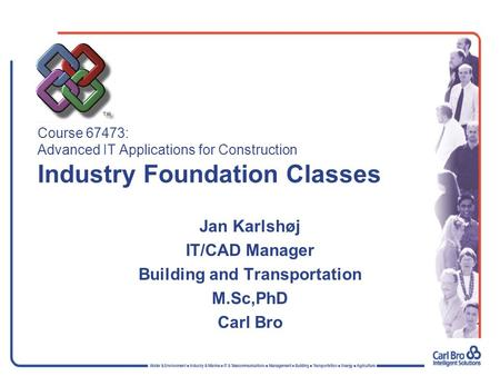 Course 67473: Advanced IT Applications for Construction Industry Foundation Classes Jan Karlshøj IT/CAD Manager Building and Transportation M.Sc,PhD Carl.
