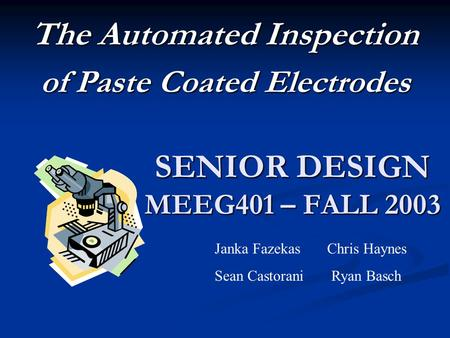 SENIOR DESIGN MEEG401 – FALL 2003 The Automated Inspection of Paste Coated Electrodes Janka Fazekas Chris Haynes Sean Castorani Ryan Basch.