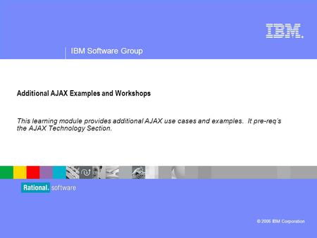 ® IBM Software Group © 2006 IBM Corporation Additional AJAX Examples and Workshops This learning module provides additional AJAX use cases and examples.