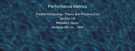 Performance Metrics Parallel Computing - Theory and Practice (2/e) Section 3.6 Michael J. Quinn mcGraw-Hill, Inc., 1994.