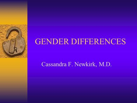 GENDER DIFFERENCES Cassandra F. Newkirk, M.D.. Gender Differences Women  Relationships are important  Talk about their problems  Caretakers of children.