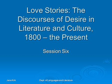 Jens Kirk Dept. of Languages and Literature Love Stories: The Discourses of Desire in Literature and Culture, 1800 – the Present Session Six.