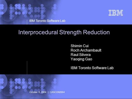 © 2002 IBM Corporation IBM Toronto Software Lab October 6, 2004 | CASCON2004 Interprocedural Strength Reduction Shimin Cui Roch Archambault Raul Silvera.