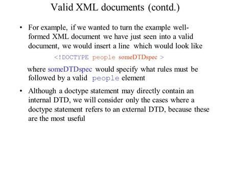 Valid XML documents (contd.) For example, if we wanted to turn the example well- formed XML document we have just seen into a valid document, we would.