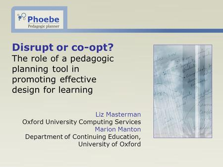 Disrupt or co-opt? The role of a pedagogic planning tool in promoting effective design for learning Liz Masterman Oxford University Computing Services.