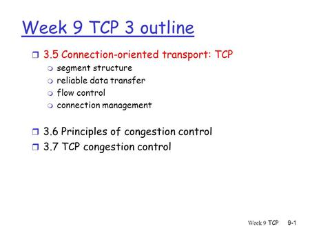 Week 9 TCP9-1 Week 9 TCP 3 outline r 3.5 Connection-oriented transport: TCP m segment structure m reliable data transfer m flow control m connection management.