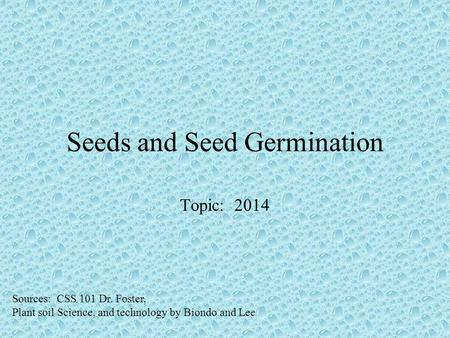 Seeds and Seed Germination Topic: 2014 Sources: CSS 101 Dr. Foster, Plant soil Science, and technology by Biondo and Lee.