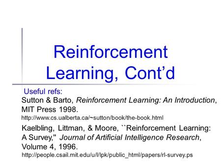 Reinforcement Learning, Cont'd Useful refs: Sutton & Barto, Reinforcement Learning: An Introduction, MIT Press 1998.