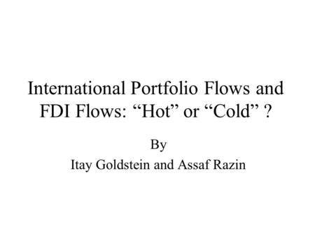 "International Portfolio Flows and FDI Flows: ""Hot"" or ""Cold"" ? By Itay Goldstein and Assaf Razin."