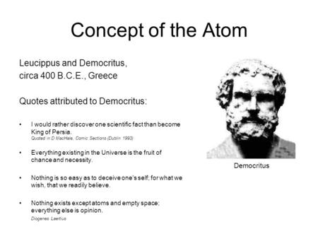 Concept of the Atom Leucippus and Democritus, circa 400 B.C.E., Greece Quotes attributed to Democritus: I would rather discover one scientific fact than.