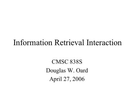 Information Retrieval Interaction CMSC 838S Douglas W. Oard April 27, 2006.