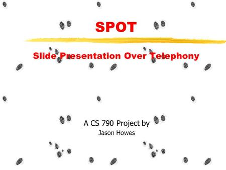 SPOT Slide Presentation Over Telephony A CS 790 Project by Jason Howes.