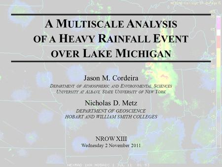 A M ULTISCALE A NALYSIS OF A H EAVY R AINFALL E VENT OVER L AKE M ICHIGAN Jason M. Cordeira D EPARTMENT OF A TMOSPHERIC AND E NVIRONMENTAL S CIENCES U.