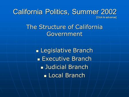 California Politics, Summer 2002 [Click to advance] The Structure of California Government Legislative Branch Legislative Branch Executive Branch Executive.