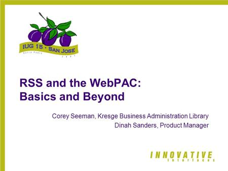 RSS and the WebPAC: Basics and Beyond Corey Seeman, Kresge Business Administration Library Dinah Sanders, Product Manager.