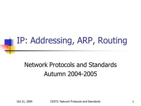 Oct 21, 2004CS573: Network Protocols and Standards1 IP: Addressing, ARP, Routing Network Protocols and Standards Autumn 2004-2005.