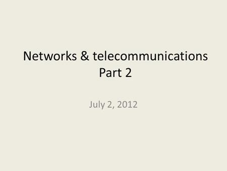 Networks & telecommunications Part 2 July 2, 2012.