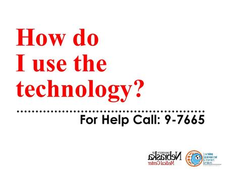 How do I use the technology? For Help Call: 9-7665.