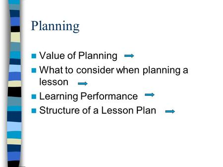 Planning Value of Planning What to consider when planning a lesson Learning Performance Structure of a Lesson Plan.